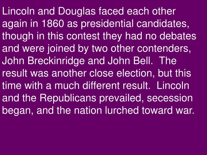 Lincoln and Douglas faced each other again in 1860 as presidential candidates, though in this contest they had no debates and were joined by two other contenders, John Breckinridge and John Bell.  The result was another close election, but this time with a much different result.  Lincoln and the Republicans prevailed, secession began, and the nation lurched toward war.