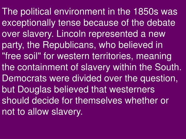 The political environment in the 1850s was exceptionally tense because of the debate over slavery. L...