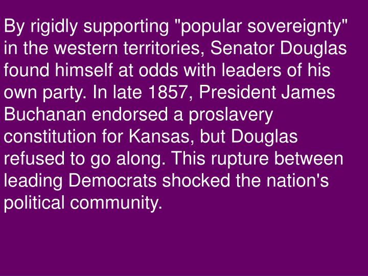 "By rigidly supporting ""popular sovereignty"" in the western territories, Senator Douglas found himself at odds with leaders of his own party. In late 1857, President James Buchanan endorsed a proslavery constitution for Kansas, but Douglas refused to go along. This rupture between leading Democrats shocked the nation's political community."