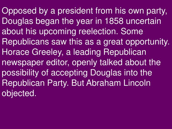 Opposed by a president from his own party, Douglas began the year in 1858 uncertain about his upcoming reelection. Some Republicans saw this as a great opportunity. Horace Greeley, a leading Republican newspaper editor, openly talked about the possibility of accepting Douglas into the Republican Party. But Abraham Lincoln objected.