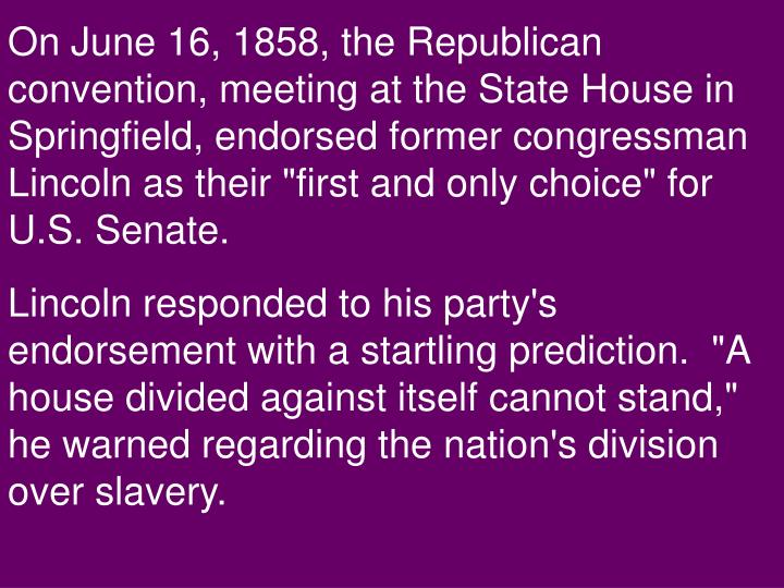 "On June 16, 1858, the Republican convention, meeting at the State House in Springfield, endorsed former congressman Lincoln as their ""first and only choice"" for U.S. Senate."