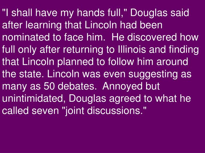 """I shall have my hands full,"" Douglas said after learning that Lincoln had been nominated to face him.  He discovered how full only after returning to Illinois and finding that Lincoln planned to follow him around the state. Lincoln was even suggesting as many as 50 debates.  Annoyed but unintimidated, Douglas agreed to what he called seven ""joint discussions."""