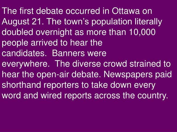 The first debate occurred in Ottawa on August 21. The town's population literally doubled overnight as more than 10,000 people arrived to hear the candidates.  Banners were everywhere.  The diverse crowd strained to hear the open-air debate. Newspapers paid shorthand reporters to take down every word and wired reports across the country.