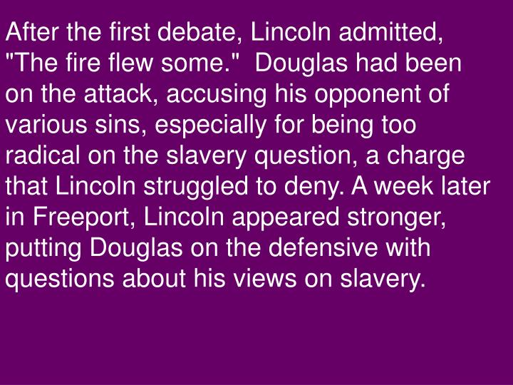 "After the first debate, Lincoln admitted, ""The fire flew some.""  Douglas had been on the attack, accusing his opponent of various sins, especially for being too radical on the slavery question, a charge that Lincoln struggled to deny. A week later in Freeport, Lincoln appeared stronger, putting Douglas on the defensive with questions about his views on slavery."