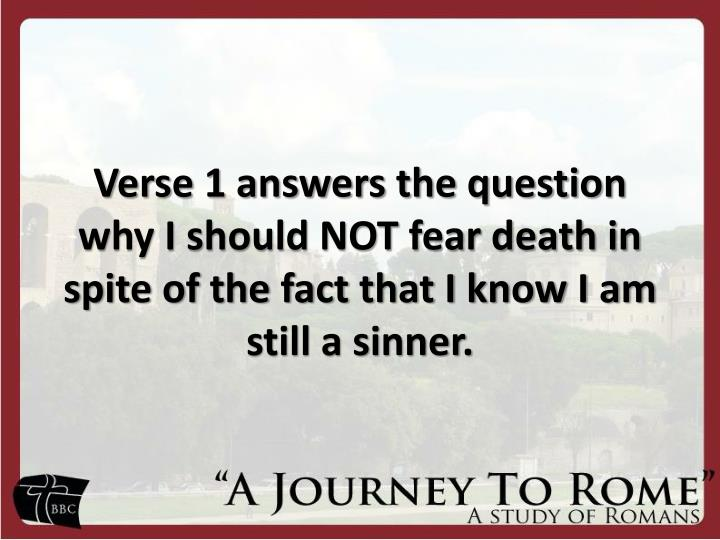 Verse 1 answers the question why I should NOT fear death in spite of the fact that I know I am still a sinner.