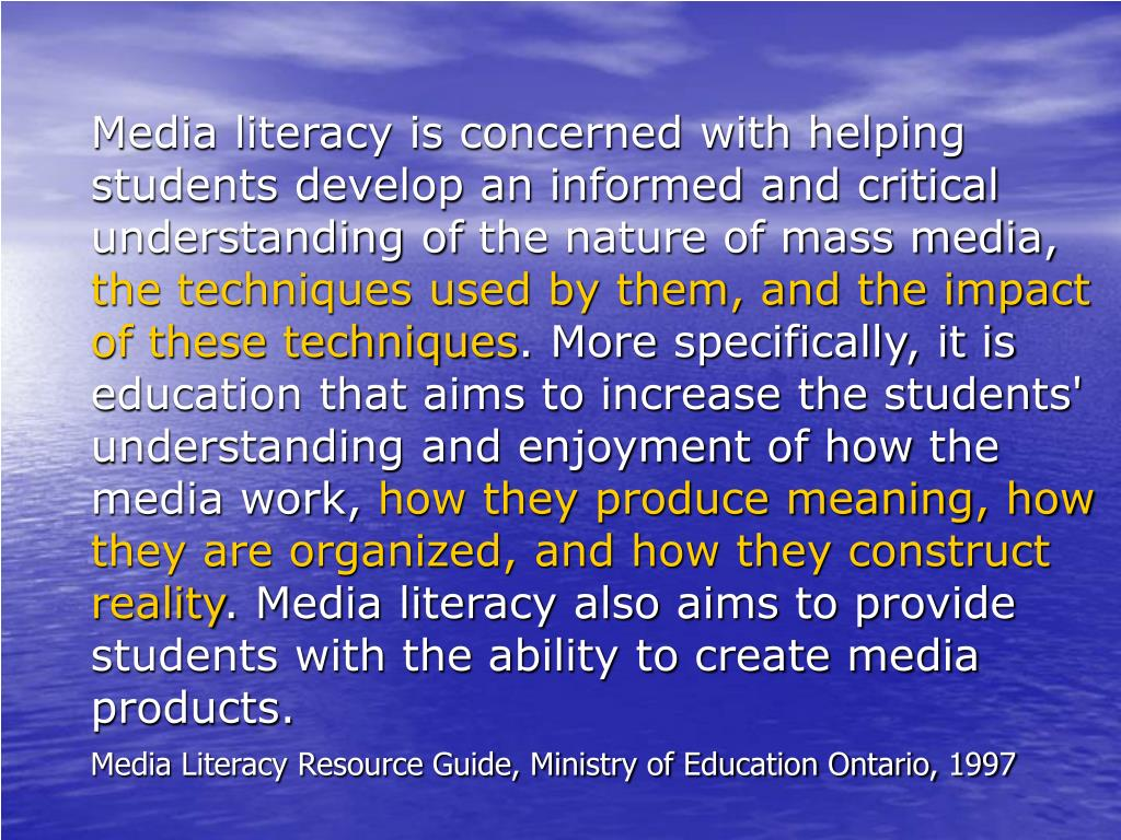 Media literacy is concerned with helping students develop an informed and critical understanding of the nature of mass media,