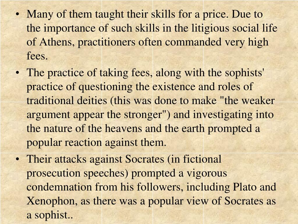 Many of them taught their skills for a price. Due to the importance of such skills in the litigious social life of Athens, practitioners often commanded very high fees.
