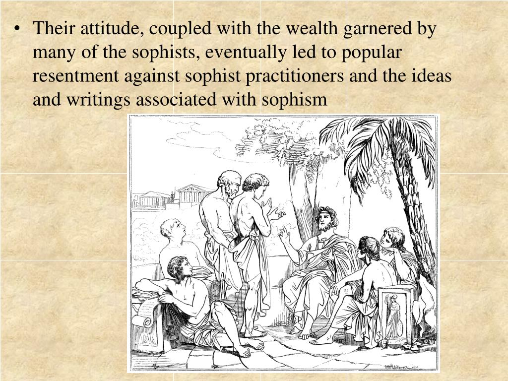 Their attitude, coupled with the wealth garnered by many of the sophists, eventually led to popular resentment against sophist practitioners and the ideas and writings associated with sophism