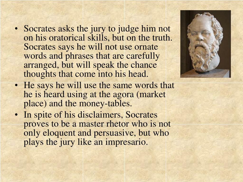 Socrates asks the jury to judge him not on his oratorical skills, but on the truth. Socrates says he will not use ornate words and phrases that are carefully arranged, but will speak the chance thoughts that come into his head.
