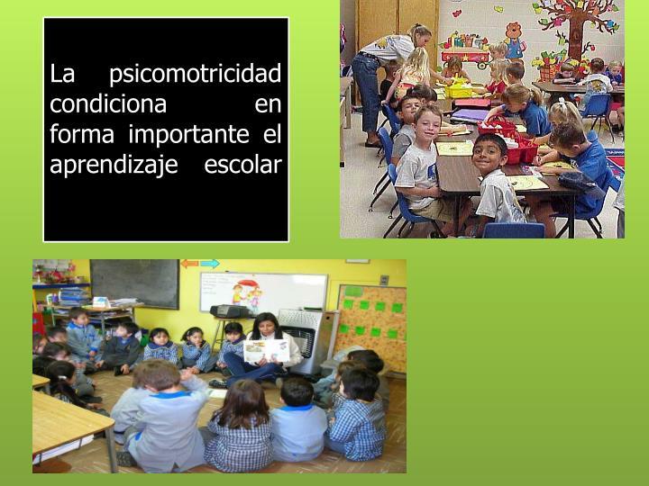 La psicomotricidad condiciona  en forma importante el aprendizaje escolar