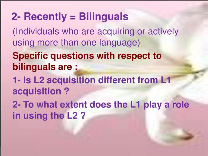 2- Recently = Bilinguals