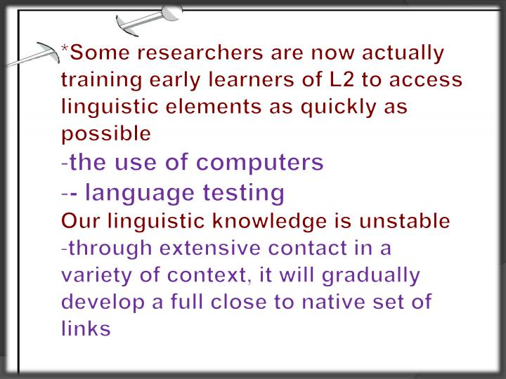 *Some researchers are now actually training early learners of L2 to access linguistic elements as quickly as possible