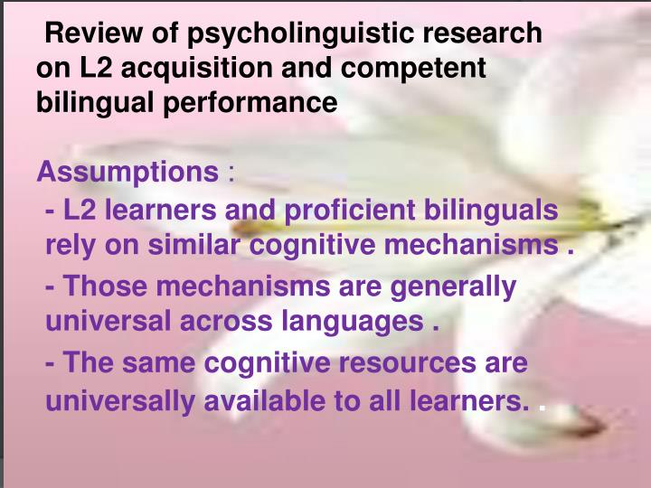 Review of psycholinguistic research  on L2 acquisition and competent      bilingual performance