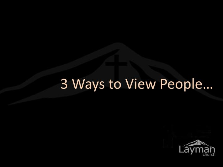 3 Ways to View People…