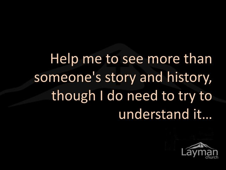 Help me to see more than someone's story and history, though I do need to try to understand it…