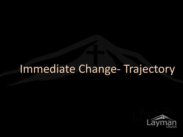 Immediate Change- Trajectory
