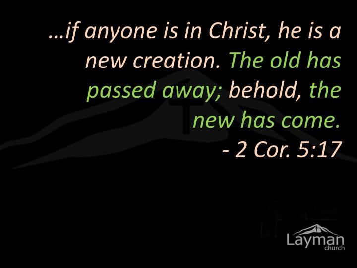…if anyone is in Christ, he is a new creation.
