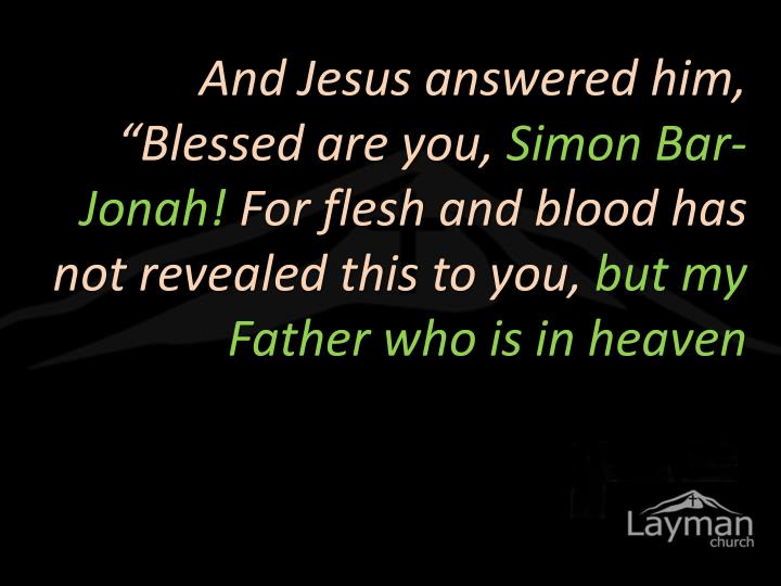 "And Jesus answered him, ""Blessed are you,"