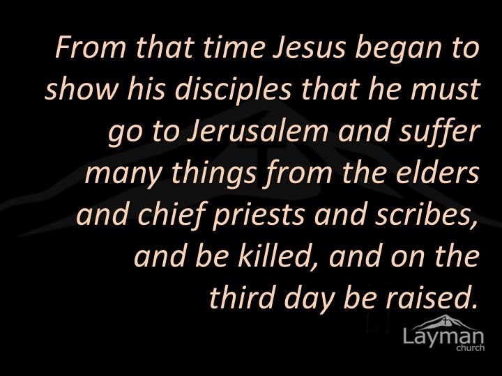 From that time Jesus began to show his disciples that he must go to Jerusalem and suffer many things from the elders
