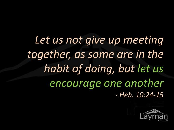 Let us not give up meeting together, as some are in the habit of doing, but