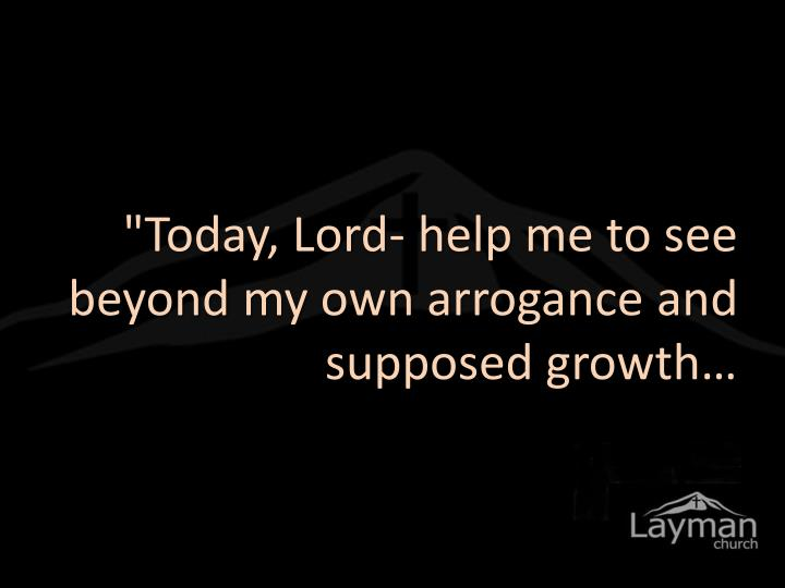 """Today, Lord- help me to see beyond my own arrogance and supposed growth…"