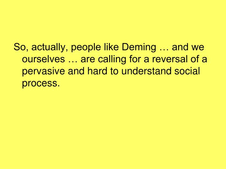 So, actually, people like Deming … and we ourselves … are calling for a reversal of a pervasive and hard to understand social process.