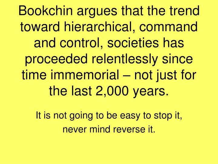 Bookchin argues that the trend toward hierarchical, command and control, societies has proceeded relentlessly since time immemorial – not just for the last 2,000 years.