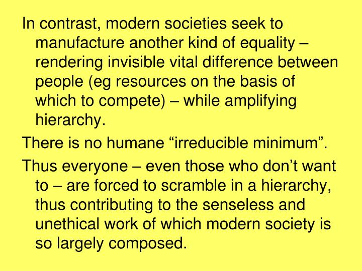 In contrast, modern societies seek to manufacture another kind of equality – rendering invisible vital difference between people (eg resources on the basis of which to compete) – while amplifying hierarchy.