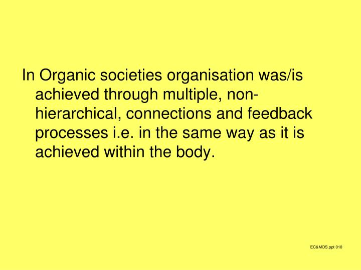 In Organic societies organisation was/is achieved through multiple, non-hierarchical, connections and feedback processes i.e. in the same way as it is achieved within the body.
