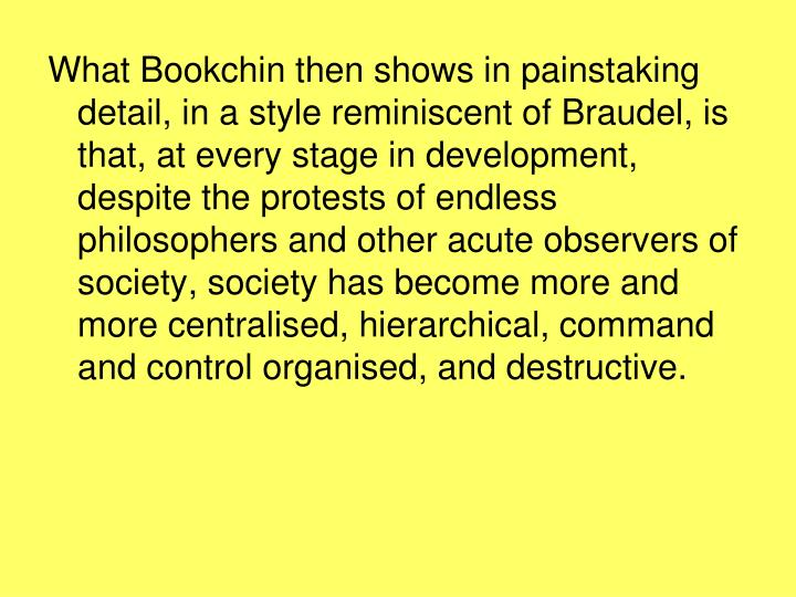 What Bookchin then shows in painstaking detail, in a style reminiscent of Braudel, is that, at every stage in development, despite the protests of endless philosophers and other acute observers of society, society has become more and more centralised, hierarchical, command and control organised, and destructive.