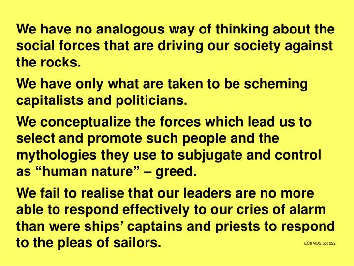 We have no analogous way of thinking about the social forces that are driving our society against the rocks.