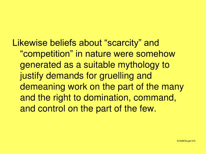 "Likewise beliefs about ""scarcity"" and ""competition"" in nature were somehow generated as a suitable mythology to justify demands for gruelling and demeaning work on the part of the many and the right to domination, command, and control on the part of the few."