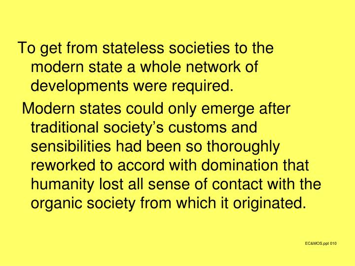 To get from stateless societies to the modern state a whole network of developments were required.
