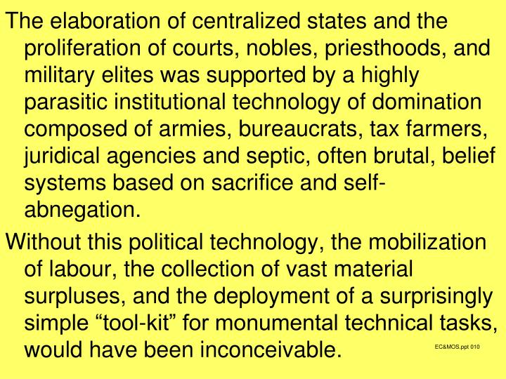 The elaboration of centralized states and the proliferation of courts, nobles, priesthoods, and military elites was supported by a highly parasitic institutional technology of domination composed of armies, bureaucrats, tax farmers, juridical agencies and septic, often brutal, belief systems based on sacrifice and self-abnegation.