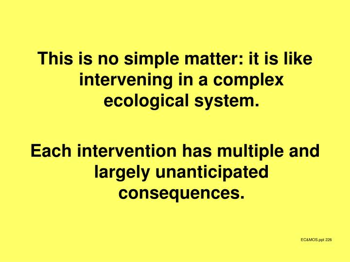 This is no simple matter: it is like intervening in a complex ecological system.