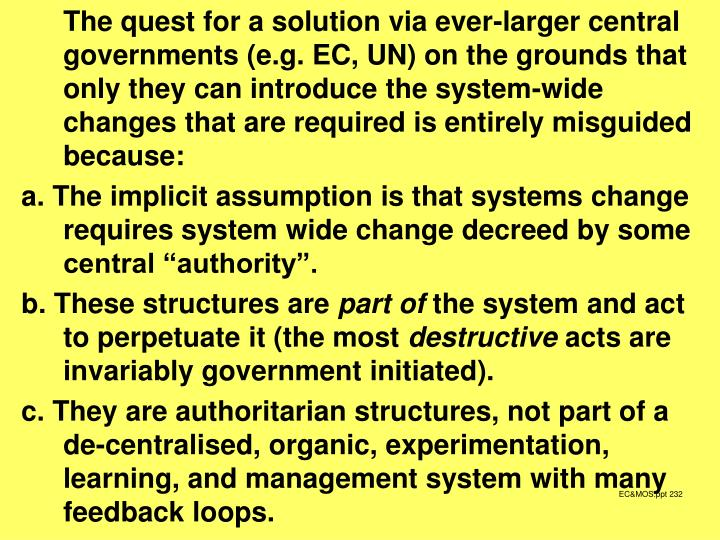 The quest for a solution via ever-larger central governments (e.g. EC, UN) on the grounds that only they can introduce the system-wide changes that are required is entirely misguided because: