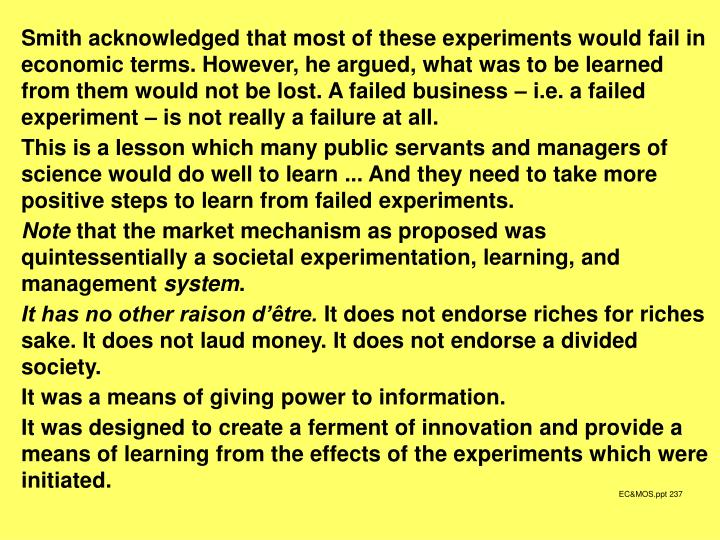 Smith acknowledged that most of these experiments would fail in economic terms. However, he argued, what was to be learned from them would not be lost. A failed business – i.e. a failed experiment – is not really a failure at all.