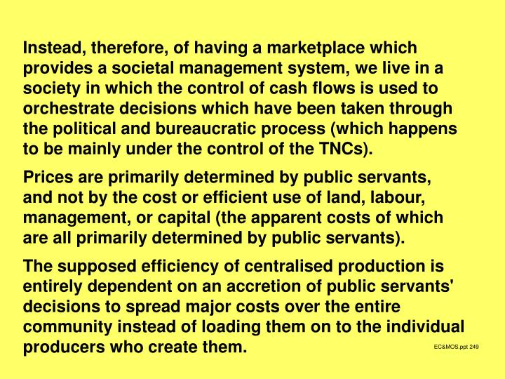 Instead, therefore, of having a marketplace which provides a societal management system, we live in a society in which the control of cash flows is used to orchestrate decisions which have been taken through the political and bureaucratic process (which happens to be mainly under the control of the TNCs).