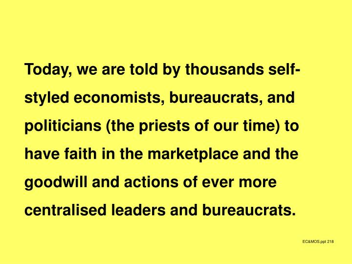 Today, we are told by thousands self-styled economists, bureaucrats, and politicians (the priests of our time) to have faith in the marketplace and the goodwill and actions of ever more centralised leaders and bureaucrats.