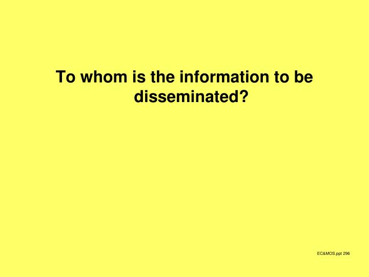 To whom is the information to be disseminated?