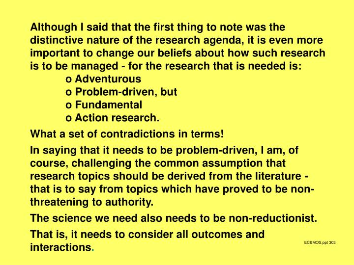 Although I said that the first thing to note was the distinctive nature of the research agenda, it is even more important to change our beliefs about how such research is to be managed - for the research that is needed is: