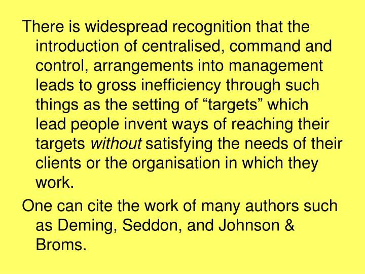 "There is widespread recognition that the introduction of centralised, command and control, arrangements into management leads to gross inefficiency through such things as the setting of ""targets"" which lead people invent ways of reaching their targets"