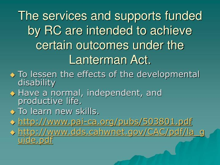The services and supports funded by RC are intended to achieve certain outcomes under the Lanterman Act.