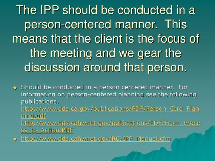 The IPP should be conducted in a person-centered manner.  This means that the client is the focus of the meeting and we gear the discussion around that person.