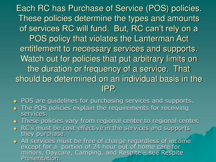Each RC has Purchase of Service (POS) policies.  These policies determine the types and amounts of services RC will fund.  But, RC can't rely on a POS policy that violates the Lanterman Act entitlement to necessary services and supports.  Watch out for policies that put arbitrary limits on the duration or frequency of a service.  That should be determined on an individual basis in the IPP.