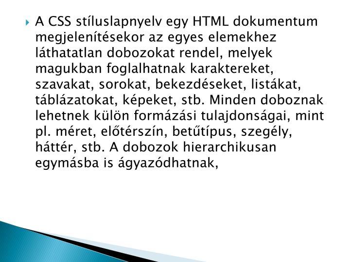A CSS stíluslapnyelv egy HTML dokumentum megjelenítésekor az egyes elemekhez láthatatlan dobozokat rendel, melyek magukban foglalhatnak karaktereket, szavakat, sorokat, bekezdéseket, listákat, táblázatokat, képeket, stb. Minden doboznak lehetnek külön formázási tulajdonságai, mint pl. méret, előtérszín, betűtípus, szegély, háttér, stb. A dobozok hierarchikusan egymásba is ágyazódhatnak,