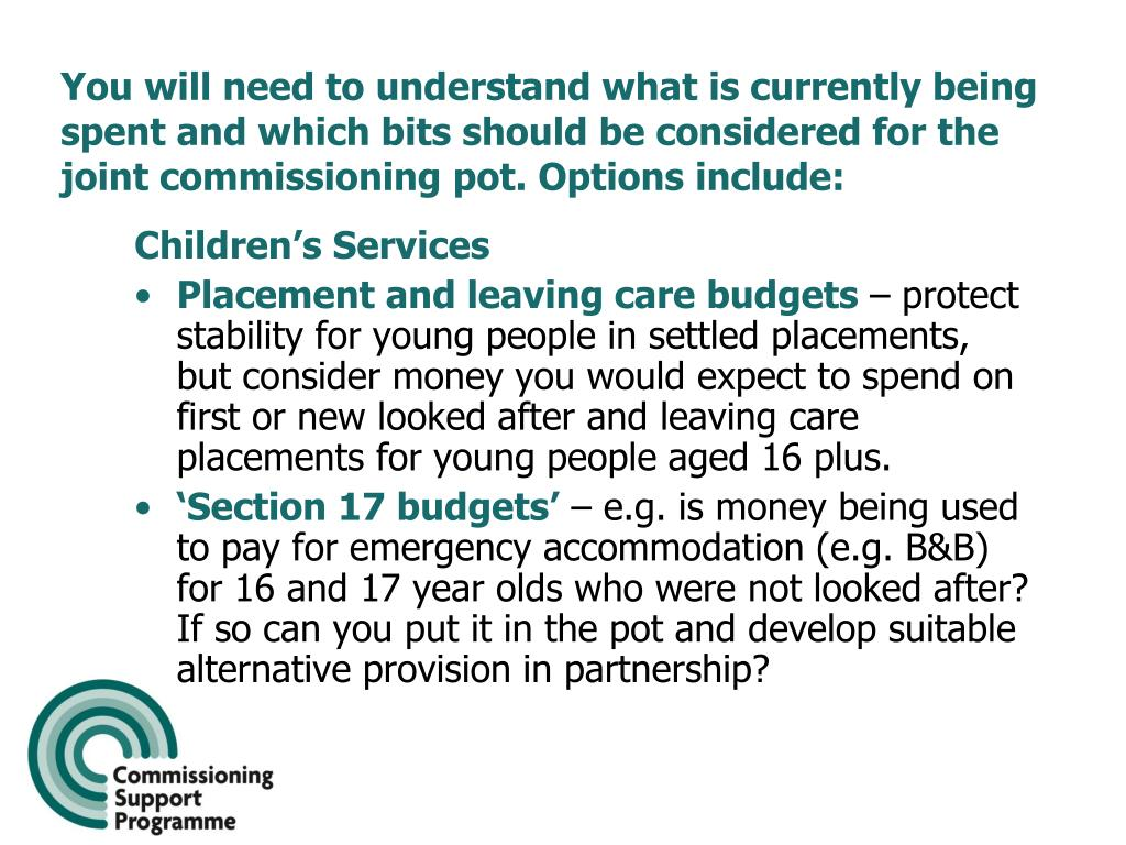 You will need to understand what is currently being spent and which bits should be considered for the joint commissioning pot. Options include: