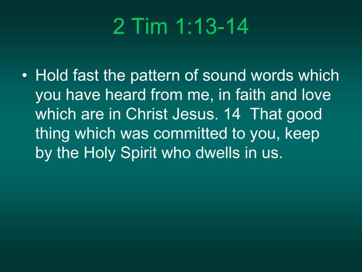 Hold fast the pattern of sound words which you have heard from me, in faith and love which are in Christ Jesus. 14  That good thing which was committed to you, keep by the Holy Spirit who dwells in us.