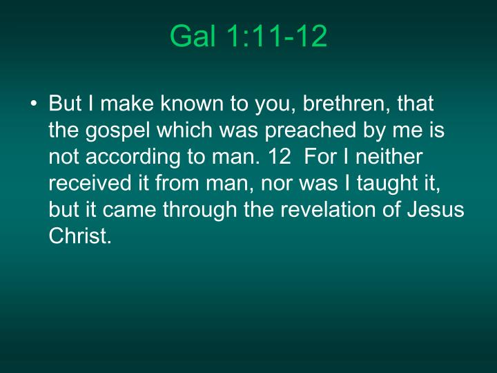 But I make known to you, brethren, that the gospel which was preached by me is not according to man. 12  For I neither received it from man, nor was I taught it, but it came through the revelation of Jesus Christ.