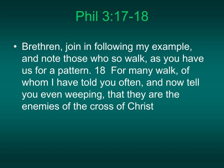 Brethren, join in following my example, and note those who so walk, as you have us for a pattern. 18  For many walk, of whom I have told you often, and now tell you even weeping, that they are the enemies of the cross of Christ